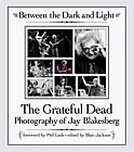 Between The Dark And Light - The Grateful Dead Photography Of Jay Blakesberg